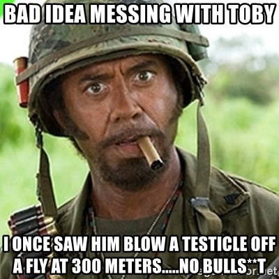 You went full retard man, never go full retard - bad idea messing with toby i once saw him blow a testicle off a fly at 300 meters.....no bulls**t