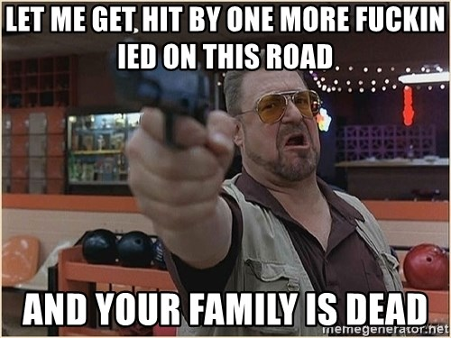 WalterGun - let me get hit by one more fuckin ied on this road and your family is dead
