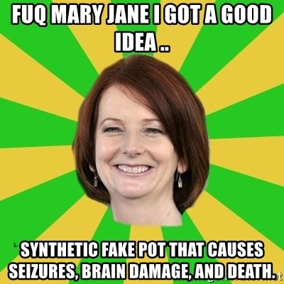 Julia Gillard - FUQ MARY JANE I GOT A GOOD IDEA .. SYNTHETIC FAKE POT THAT CAUSES seizures, Brain damage, and death.