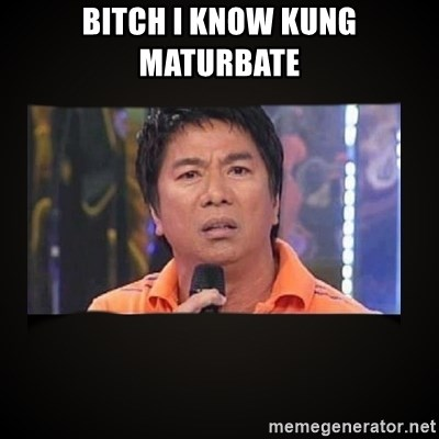 Willie Revillame me - BITCH I KNOW KUNG MATURBATE