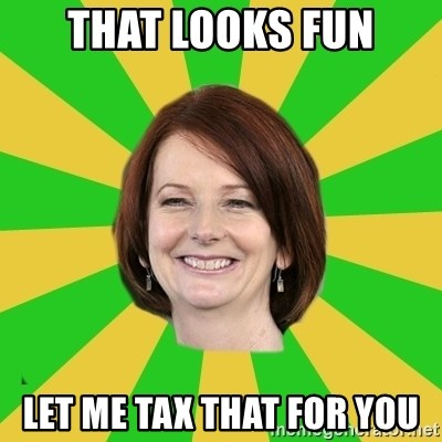 Julia Gillard - that looks fun let me tax that for you