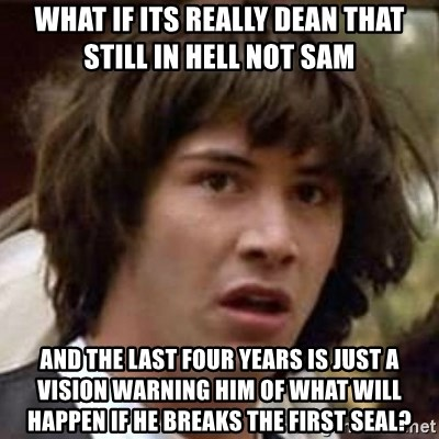 Conspiracy Keanu - What if its really dean that still in hell not sam and the last four years is just a vision warning him of what will happen if he breaks the first seal?