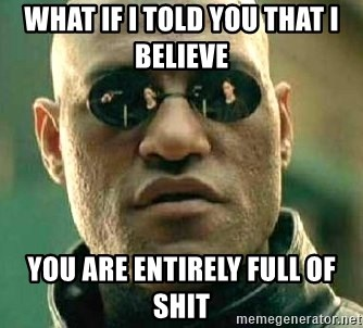 What if I told you / Matrix Morpheus - WHAT IF I TOLD YOU THAT I BELIEVE  YOU ARE ENTIRELY FULL OF SHIT
