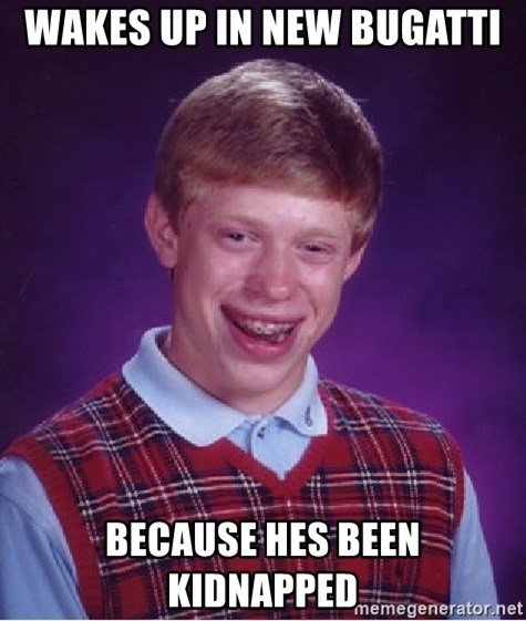 Bad Luck Brian - wakes up in new bugatti because hes been kidnapped