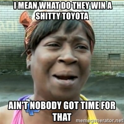 Ain't Nobody got time fo that -  I mean what do they win a shitty Toyota AIN'T NOBODY GOT TIME FOR THAT