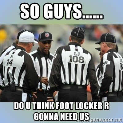 NFL Ref Meeting - so guys...... do u think foot locker r gonna need us