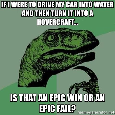 Philosoraptor - if i were to drive my car into water and then turn it into a hovercraft... Is that an epic win OR AN EPIC FAIL?