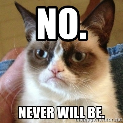 Grumpy Cat  - NO. Never will be.