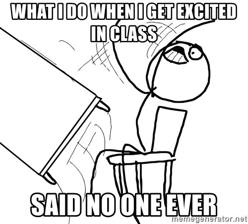 Desk Flip Rage Guy - WHAT I DO WHEN I GET excited in class said no one ever