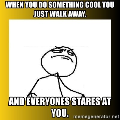 f yeah - when you do something cool you just walk away. and everyones stares at you.