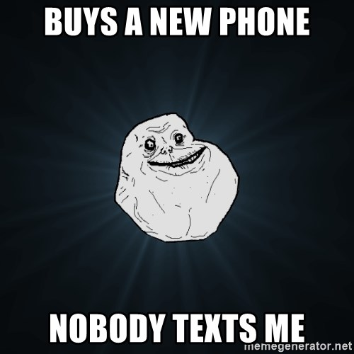 Forever Alone - bUYS A NEW PHONE NOBODY TEXTS ME