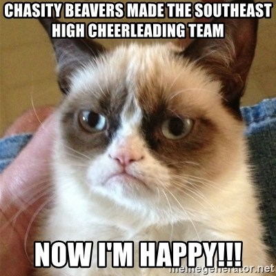Grumpy Cat  - chasity beavers made the southeast high cheerleading team now i'm happy!!!