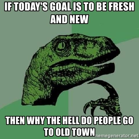 Philosoraptor - If today's goal is to be fresh and new then why the hell do people go to old town