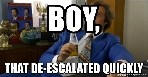 That escalated quickly-Ron Burgundy - Boy, That de-escalated quickly