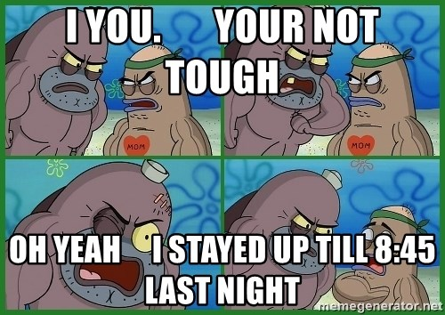 How tough are you - I YOU.       YOUR NOT TOUGH OH YEAH     I STAYED UP TILL 8:45 LAST NIGHT