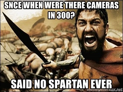 This Is Sparta Meme - snce when were there cameras in 300? said no spartan ever