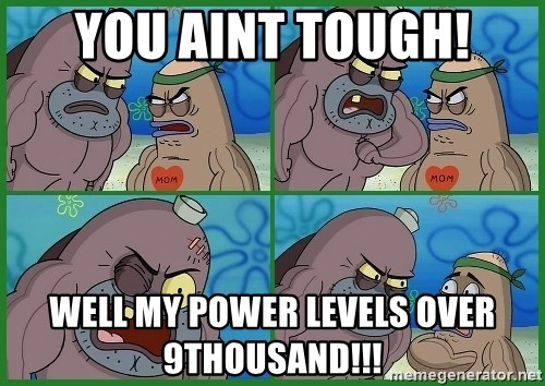 How tough are you - you aint tough! well my power levels over 9thousand!!!