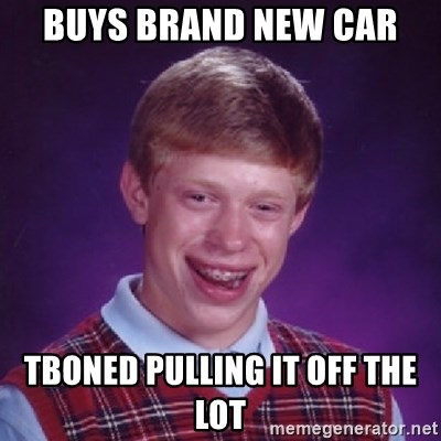 Bad Luck Brian - buys brand new car  tboned pulling it off the lot