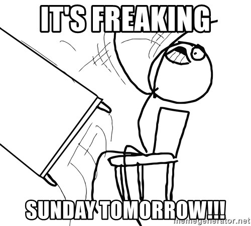 Desk Flip Rage Guy - IT'S FREAKING SUNDAY TOMORROW!!!