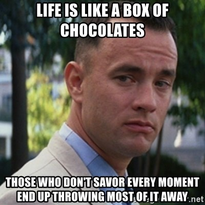 forrest gump - life is like a box of chocolates those who don't savor every moment end up throwing most of it away