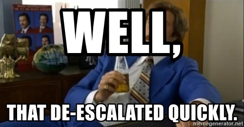 That escalated quickly-Ron Burgundy - Well, That de-escalated quickly.