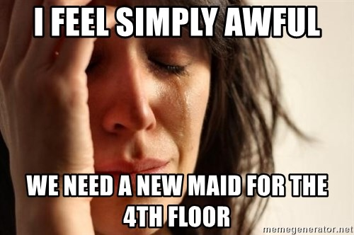 First World Problems - I FEEL SIMPLY AWFUL WE NEED A NEW MAID FOR THE 4TH FLOOR