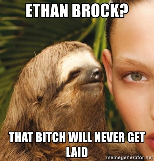 The Rape Sloth - Ethan brock? That bitch will never get laid