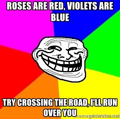 troll face1 - ROSES ARE RED, VIOLETS ARE BLUE TRY CROSSING THE ROAD, I'LL RUN OVER YOU