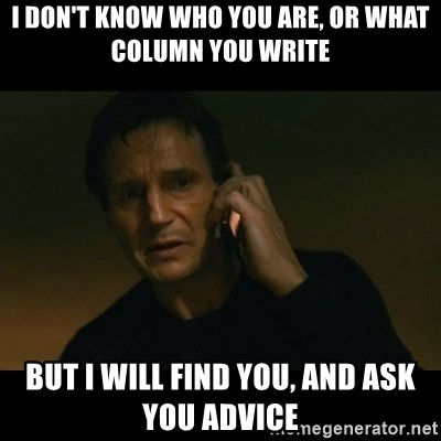 liam neeson taken - i don't know who you are, or what column you write but i will find you, and ask you advice