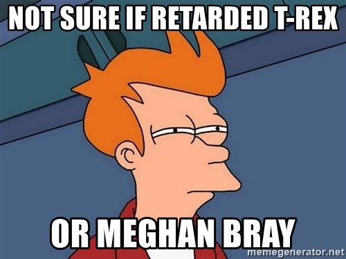 Futurama Fry - Not sure if Retarded t-rex or Meghan Bray