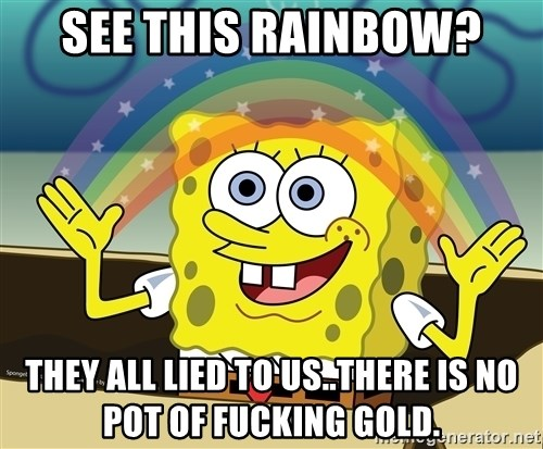 spongebob rainbow - SEE THIS RAINBOW? THEY ALL LIED TO US..THERE IS NO POT OF FUCKING GOLD.
