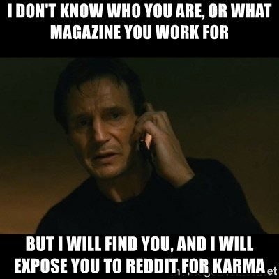 liam neeson taken - i don't know who you are, or what magazine you work for but i will find you, and i will expose you to reddit for karma