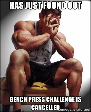 Bodybuilder problems - HAS JUST FOUND OUT BENCH PRESS CHALLENGE IS CANCELLED