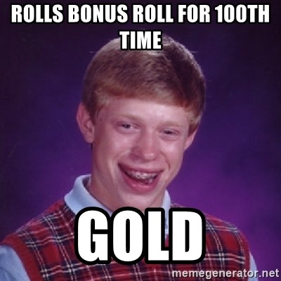 Bad Luck Brian - Rolls Bonus roll for 100TH time Gold