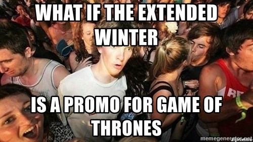 -Sudden Clarity Clarence - What if the extended winter is a promo for game of thrones
