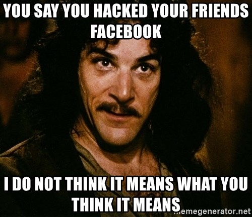 Inigo Montoya - you say you hacked your friends facebook i do not think it means what you think it means