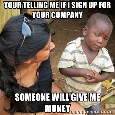 So You're Telling me - YOUR TELLING ME IF I SIGN UP FOR YOUR COMPANY SOMEONE WILL GIVE ME MONEY