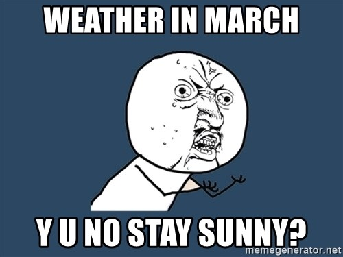Y U No - weather in march y u no stay sunny?