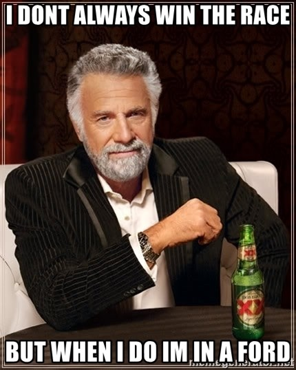 The Most Interesting Man In The World - i dont always win the race but when i do im in a ford