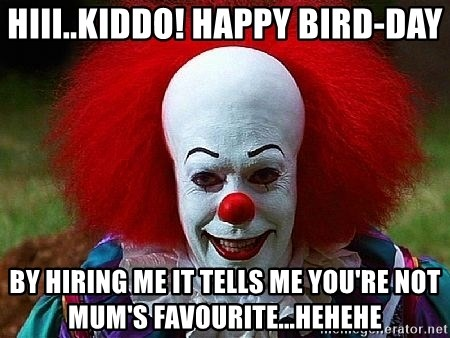 Pennywise the Clown - hiii..kiddo! Happy birD-day by hiring me it tells me you're not mum's favourite...hehehe