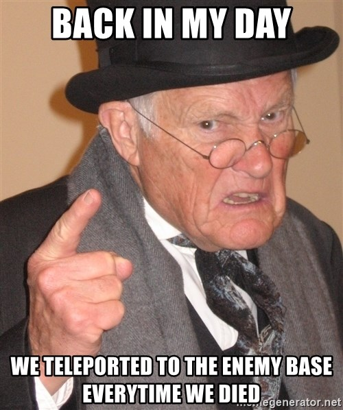 Angry Old Man - back in my day we teleported to the enemY base everytime we died
