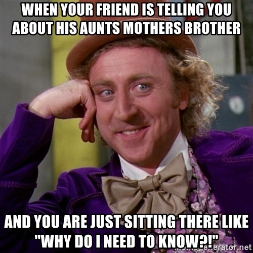 """Willy Wonka - when your friend is telling you about his aunts mothers brother and you are just sitting there like """"Why do i need to know?!"""""""
