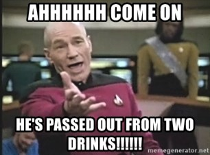 Captain Picard - AHHHHHH COME ON HE'S PASSED OUT FROM TWO DRINKS!!!!!!