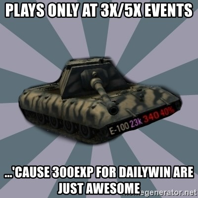 TERRIBLE E-100 DRIVER - Plays only at 3X/5X Events ...'cause 300exp for dailywin are just awesome