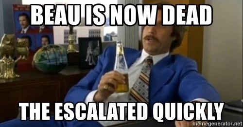 That escalated quickly-Ron Burgundy - BEAU IS NOW DEAD THE ESCALATED QUICKLY