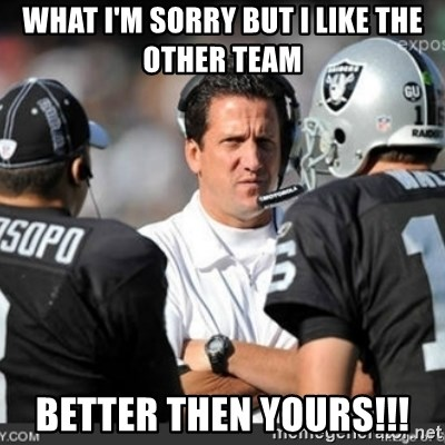Knapped  - WHAT I'M SORRY BUT I LIKE THE OTHER TEAM BETTER THEN YOURS!!!