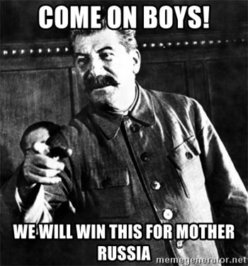 Joseph Stalin - COME ON BOYS! WE WILL WIN THIS FOR MOTHER RUSSIA