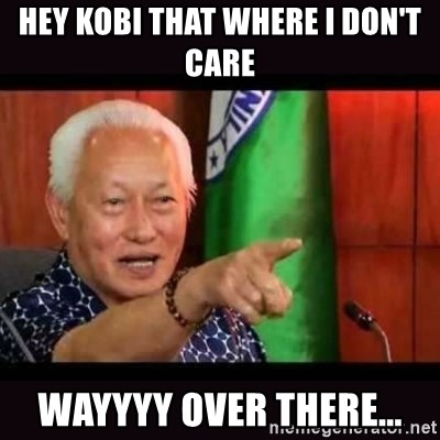 ALFREDO LIM MEME - HEY KOBI THAT WHERE I DON'T CARE WAYYYY OVER THERE...