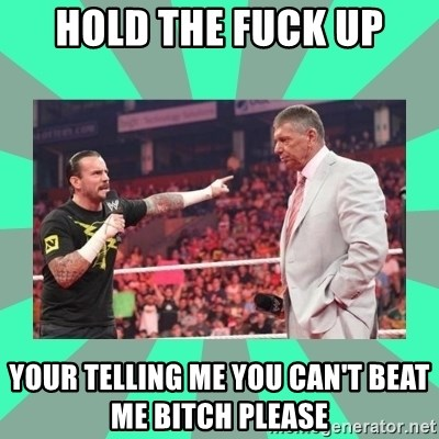CM Punk Apologize! - HOLD THE FUCK UP YOUR TELLING ME YOU CAN'T BEAT ME BITCH PLEASE