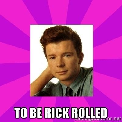 RIck Astley -  to be rick rolled